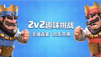 大神互坑《皇室战争》斗鱼2V2趣味挑战赛爆笑来袭