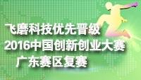 2016中国创新创业大赛广东赛区复赛名单出炉 飞磨科技领先晋级